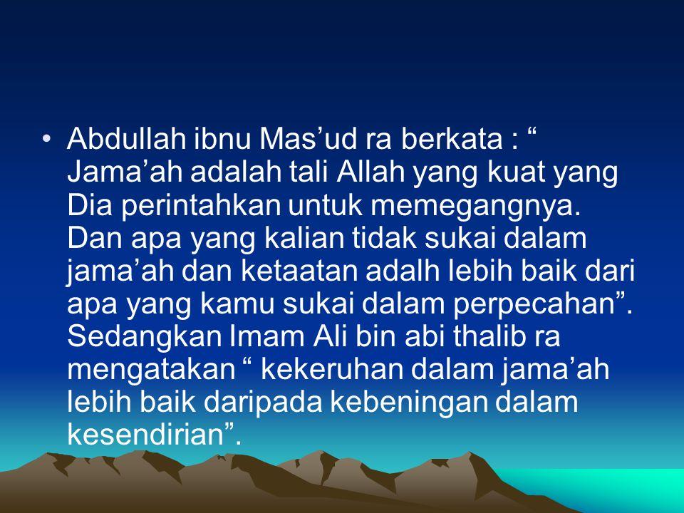 Abdullah ibnu Mas'ud ra berkata : Jama'ah adalah tali Allah yang kuat yang Dia perintahkan untuk memegangnya.