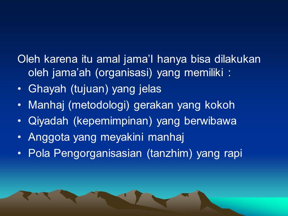 Oleh karena itu amal jama'I hanya bisa dilakukan oleh jama'ah (organisasi) yang memiliki :