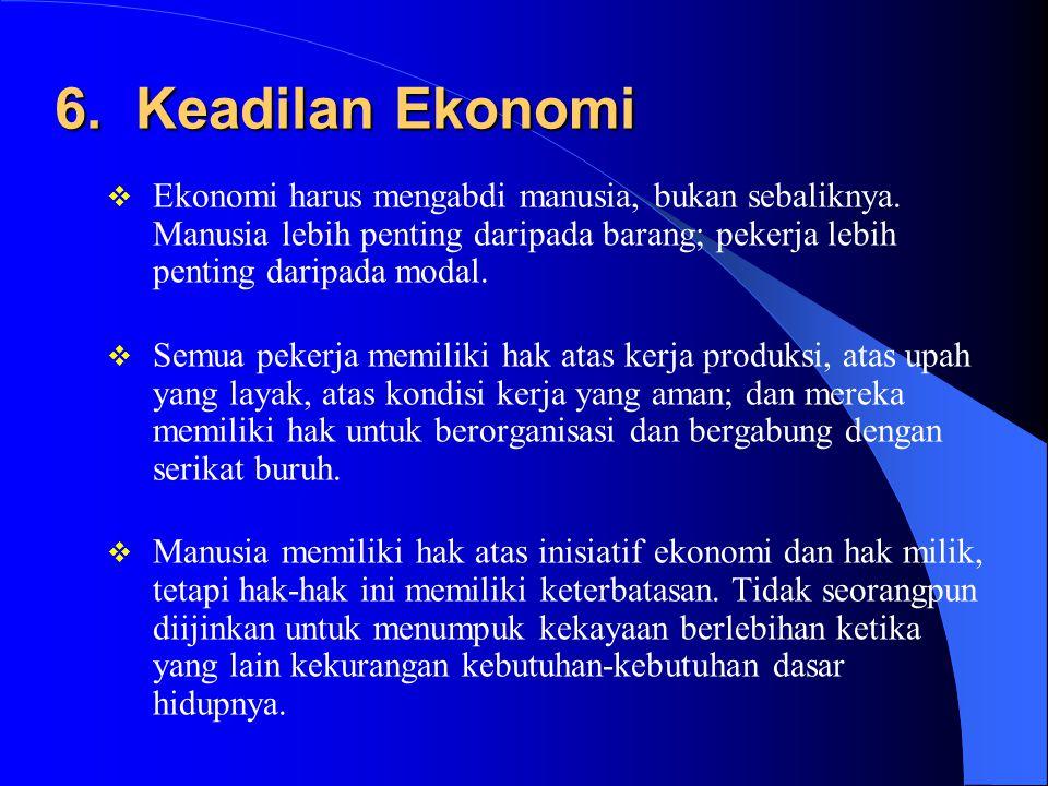 6. Keadilan Ekonomi Ekonomi harus mengabdi manusia, bukan sebaliknya. Manusia lebih penting daripada barang; pekerja lebih penting daripada modal.
