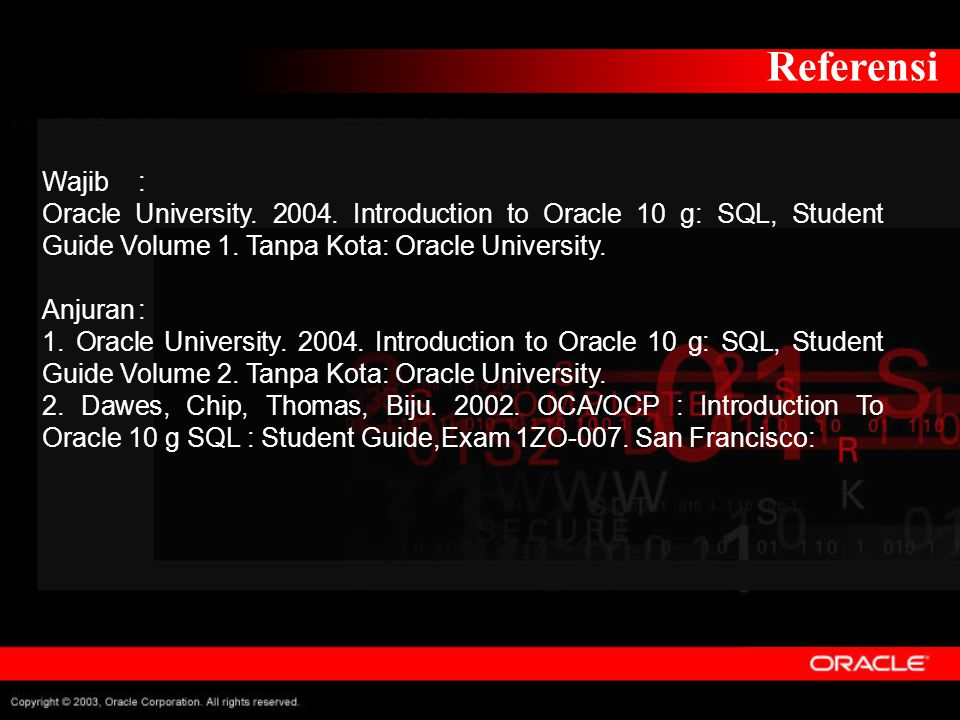 Referensi Wajib : Oracle University. 2004. Introduction to Oracle 10 g: SQL, Student Guide Volume 1. Tanpa Kota: Oracle University.