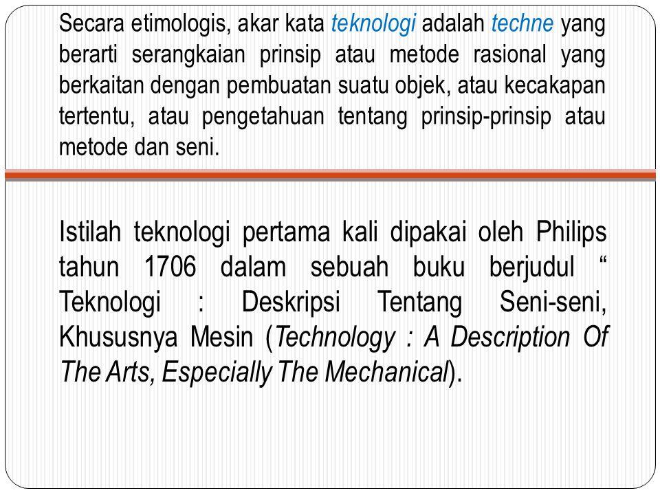 Secara etimologis, akar kata teknologi adalah techne yang berarti serangkaian prinsip atau metode rasional yang berkaitan dengan pembuatan suatu objek, atau kecakapan tertentu, atau pengetahuan tentang prinsip-prinsip atau metode dan seni.