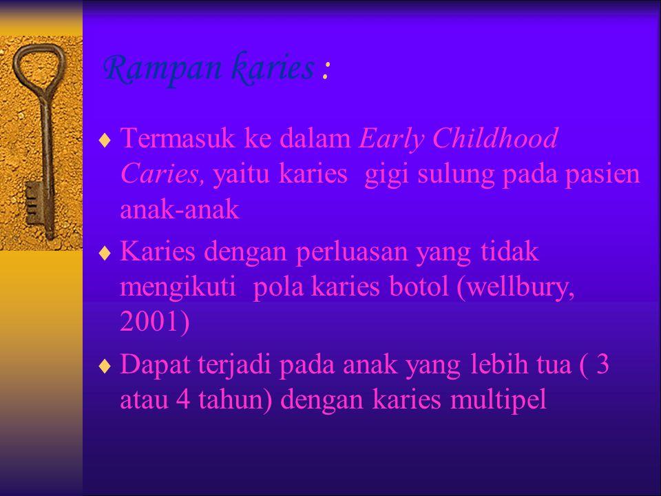 Rampan karies : Termasuk ke dalam Early Childhood Caries, yaitu karies gigi sulung pada pasien anak-anak.