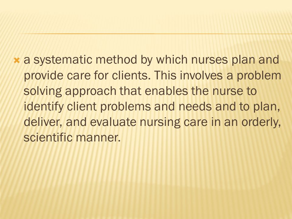 a systematic method by which nurses plan and provide care for clients