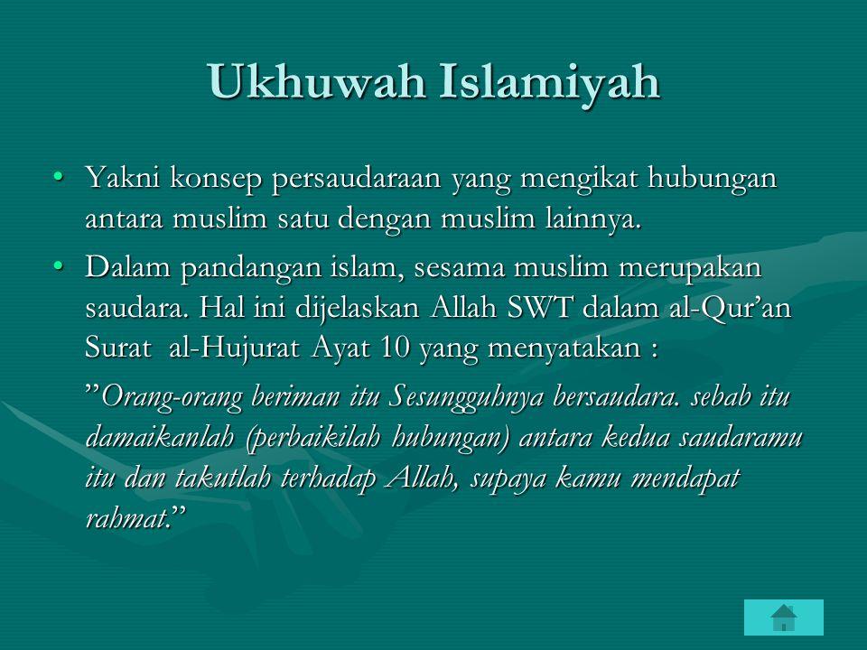 Ukhuwah Islamiyah Yakni konsep persaudaraan yang mengikat hubungan antara muslim satu dengan muslim lainnya.
