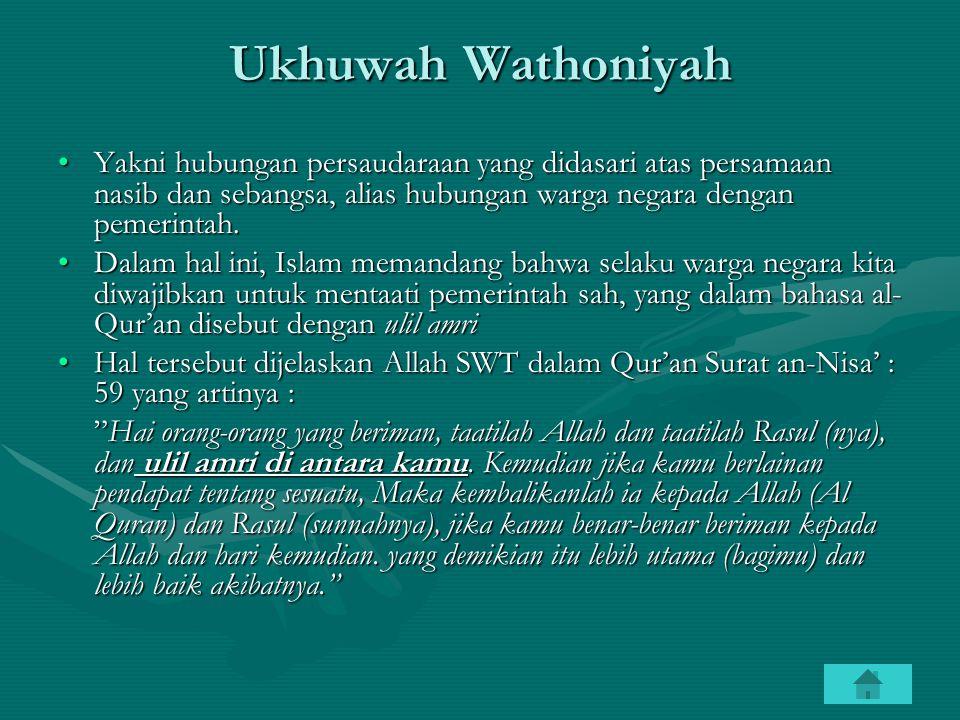 Ukhuwah Wathoniyah Yakni hubungan persaudaraan yang didasari atas persamaan nasib dan sebangsa, alias hubungan warga negara dengan pemerintah.