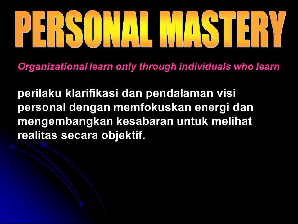 PERSONAL MASTERY Organizational learn only through individuals who learn.