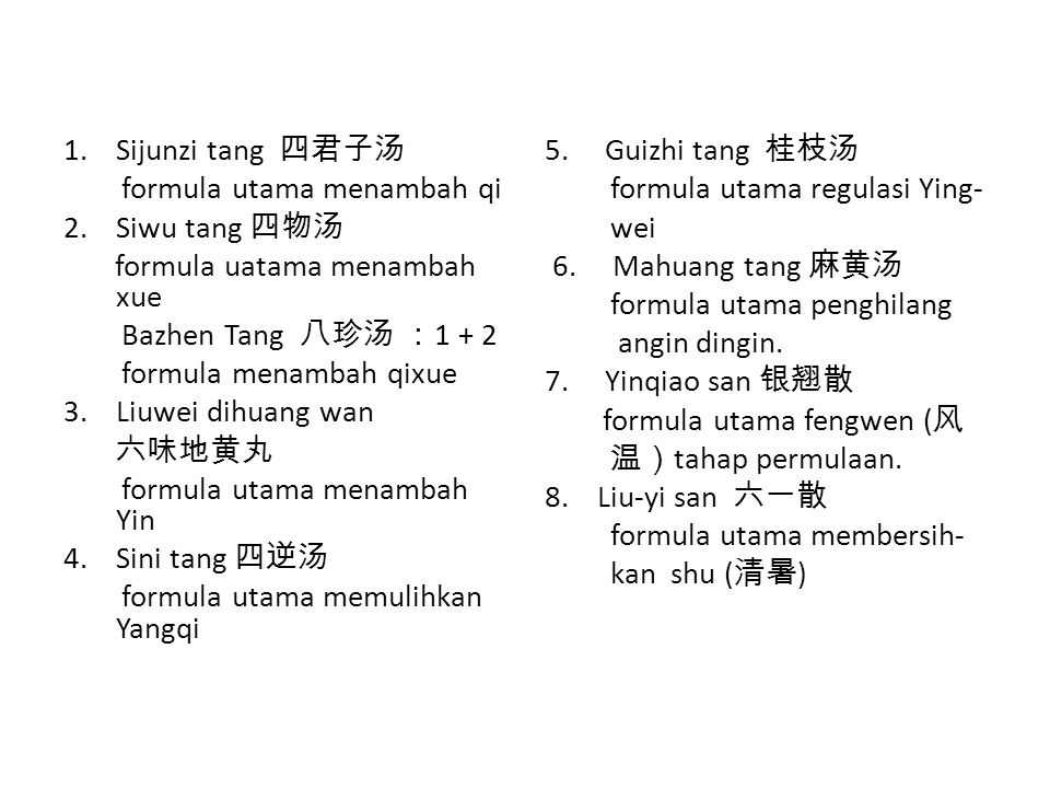 Sijunzi tang 四君子汤 formula utama menambah qi. Siwu tang 四物汤. formula uatama menambah xue. Bazhen Tang 八珍汤 :1 + 2.