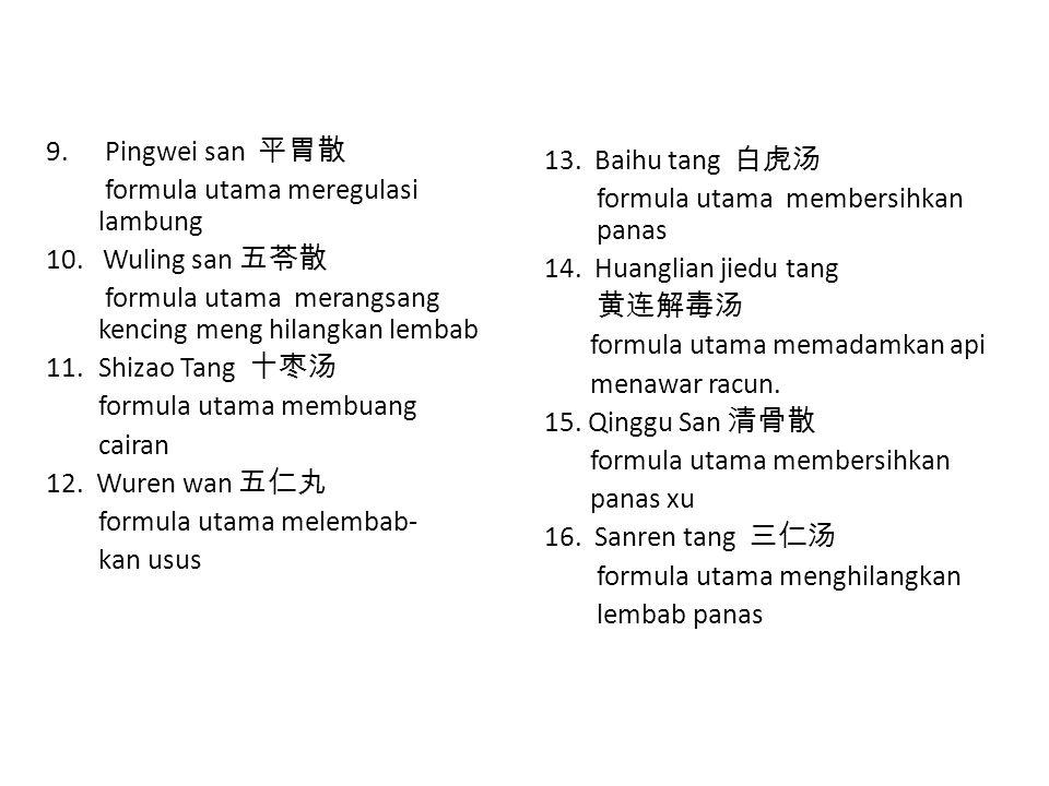 Pingwei san 平胃散 formula utama meregulasi lambung. 10. Wuling san 五苓散. formula utama merangsang kencing meng hilangkan lembab.