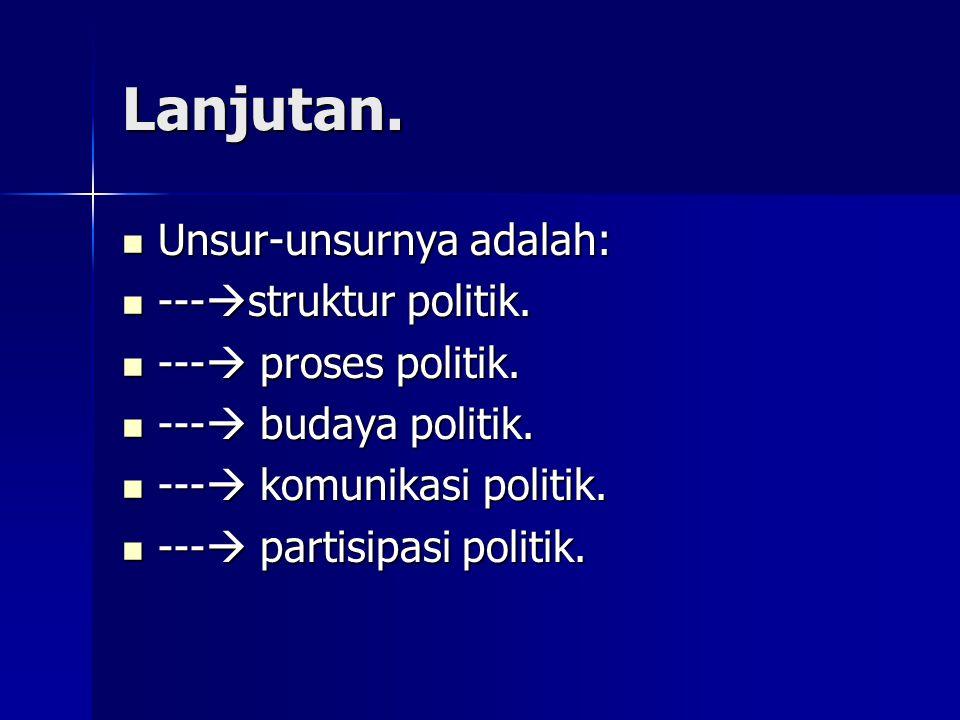 Lanjutan. Unsur-unsurnya adalah: ---struktur politik.