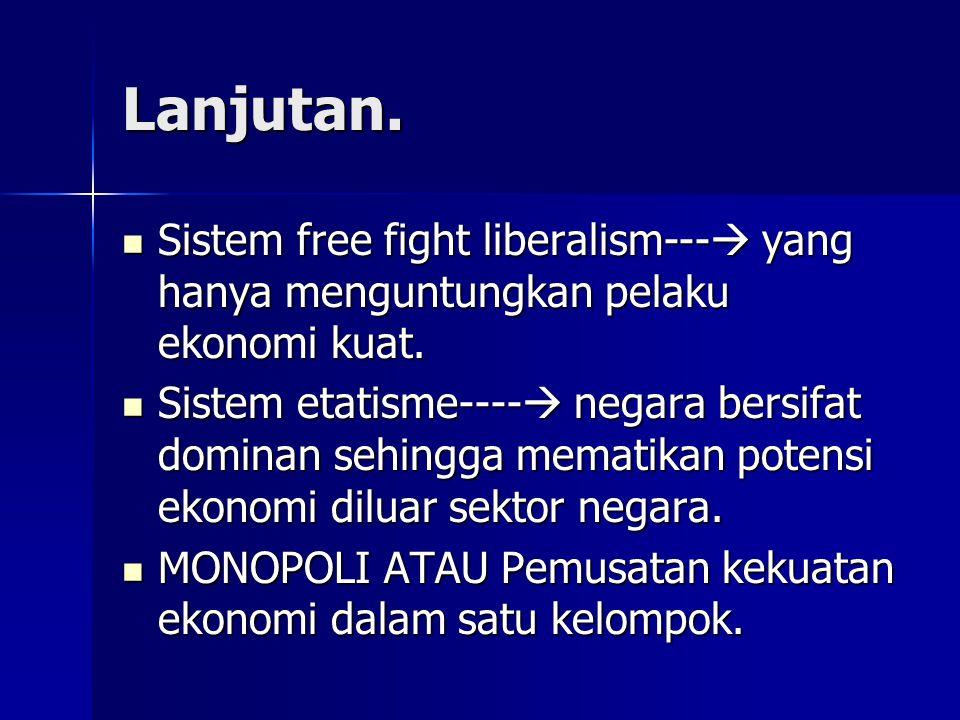 Lanjutan. Sistem free fight liberalism--- yang hanya menguntungkan pelaku ekonomi kuat.