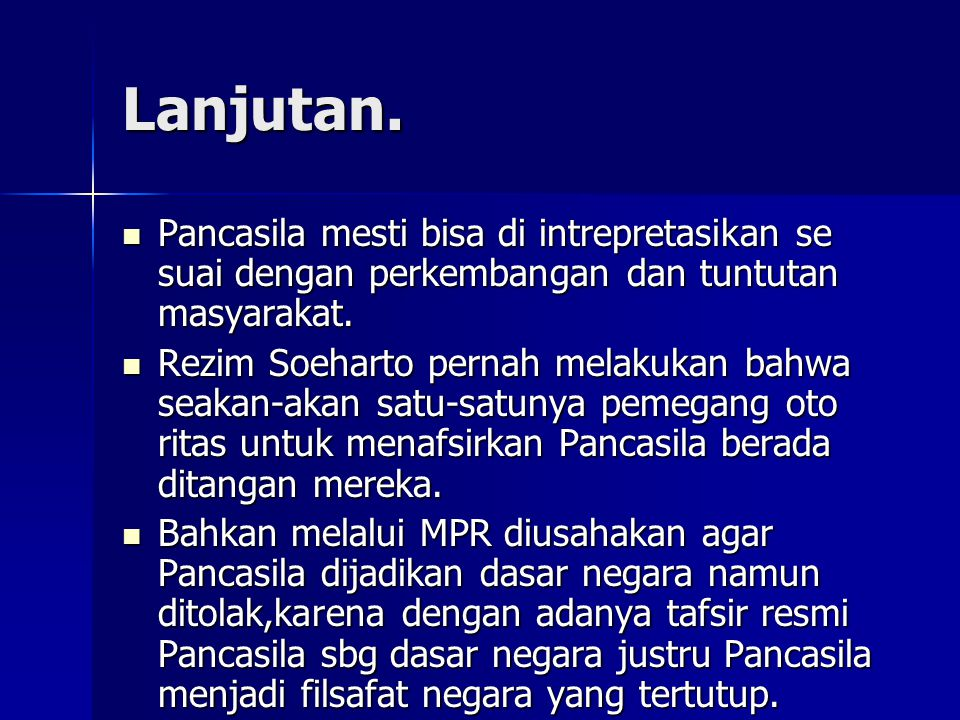 Lanjutan. Pancasila mesti bisa di intrepretasikan se suai dengan perkembangan dan tuntutan masyarakat.