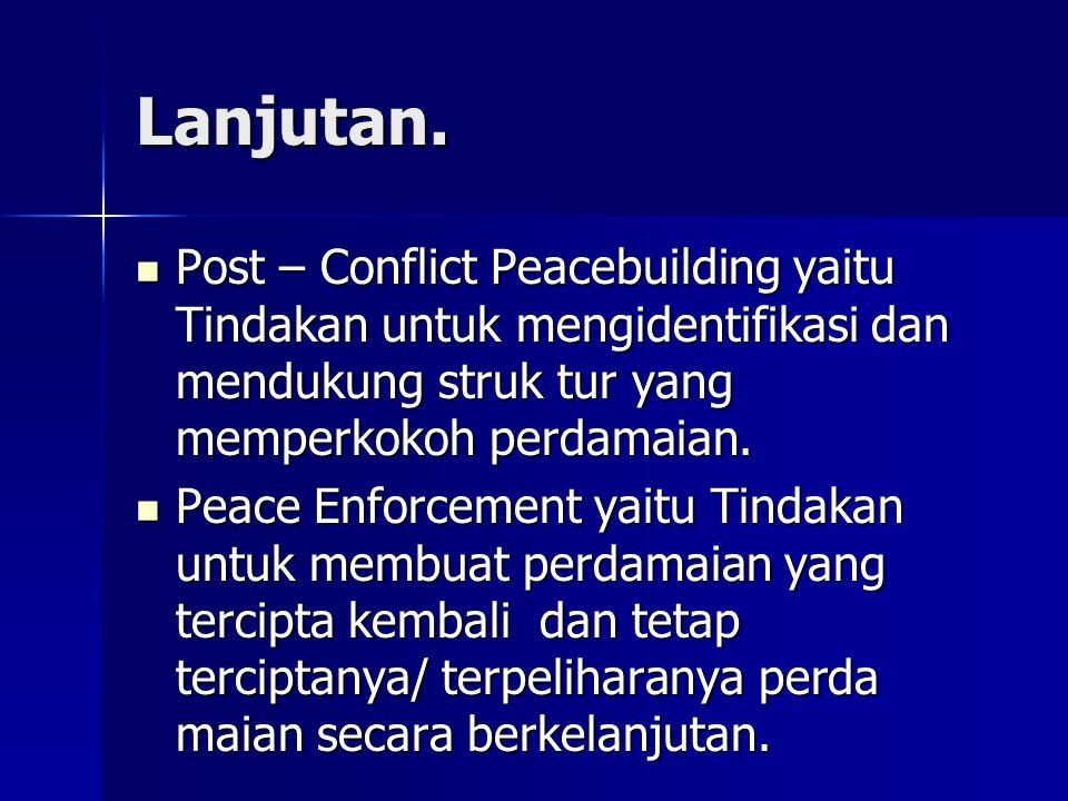 Lanjutan. Post – Conflict Peacebuilding yaitu Tindakan untuk mengidentifikasi dan mendukung struk tur yang memperkokoh perdamaian.