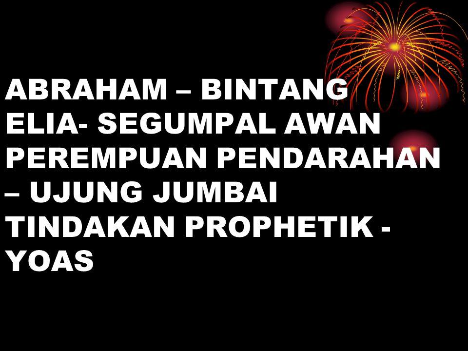 ABRAHAM – BINTANG ELIA- SEGUMPAL AWAN PEREMPUAN PENDARAHAN – UJUNG JUMBAI TINDAKAN PROPHETIK - YOAS