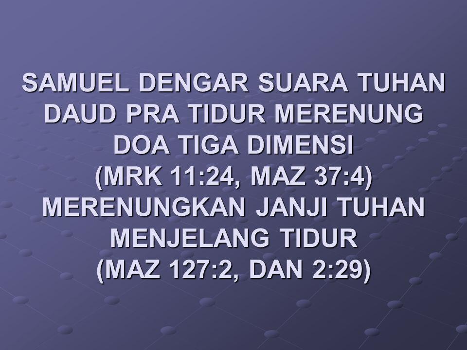 SAMUEL DENGAR SUARA TUHAN DAUD PRA TIDUR MERENUNG DOA TIGA DIMENSI (MRK 11:24, MAZ 37:4) MERENUNGKAN JANJI TUHAN MENJELANG TIDUR (MAZ 127:2, DAN 2:29)