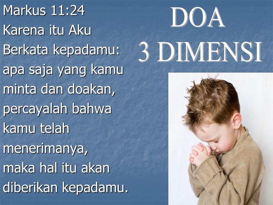 Markus 11:24 Karena itu Aku. Berkata kepadamu: apa saja yang kamu. minta dan doakan, percayalah bahwa.