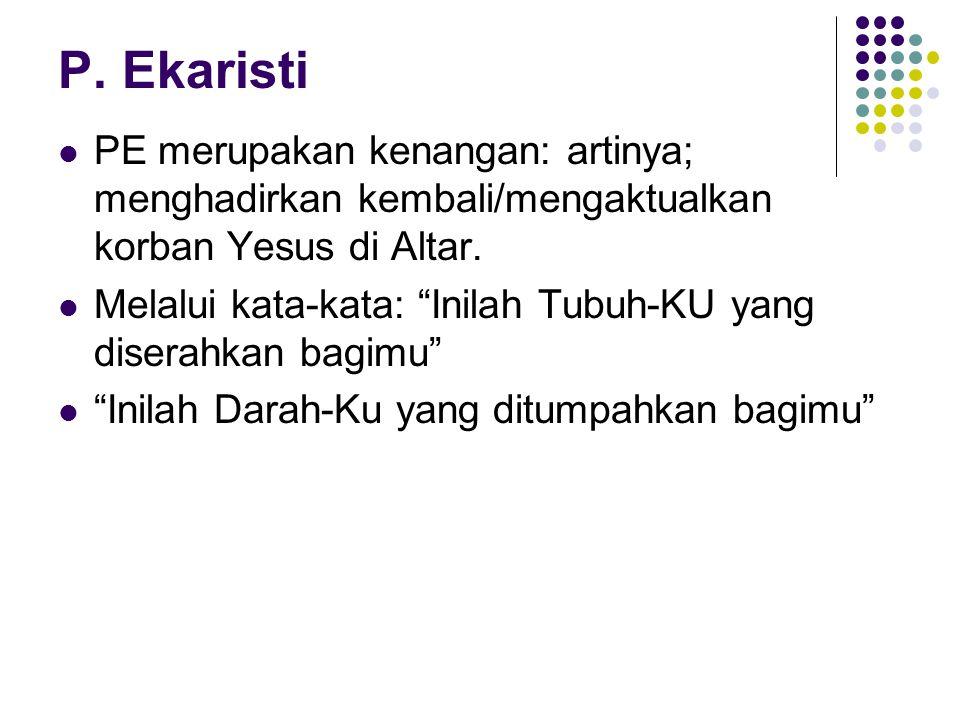P. Ekaristi PE merupakan kenangan: artinya; menghadirkan kembali/mengaktualkan korban Yesus di Altar.