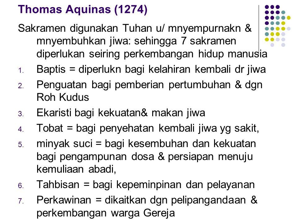 Thomas Aquinas (1274) Sakramen digunakan Tuhan u/ mnyempurnakn & mnyembuhkan jiwa: sehingga 7 sakramen diperlukan seiring perkembangan hidup manusia.