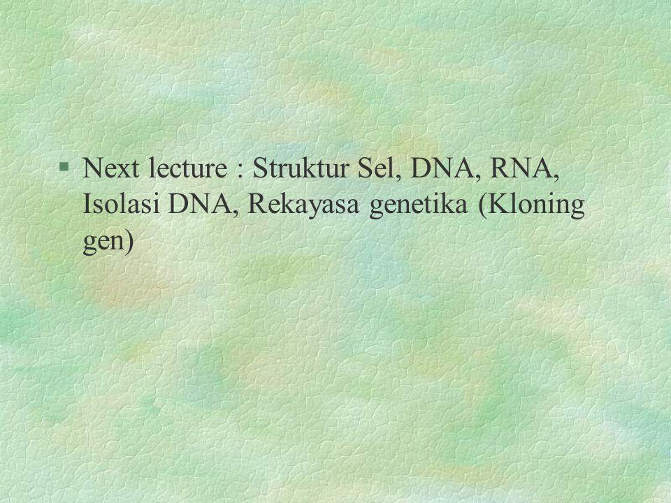 Next lecture : Struktur Sel, DNA, RNA, Isolasi DNA, Rekayasa genetika (Kloning gen)