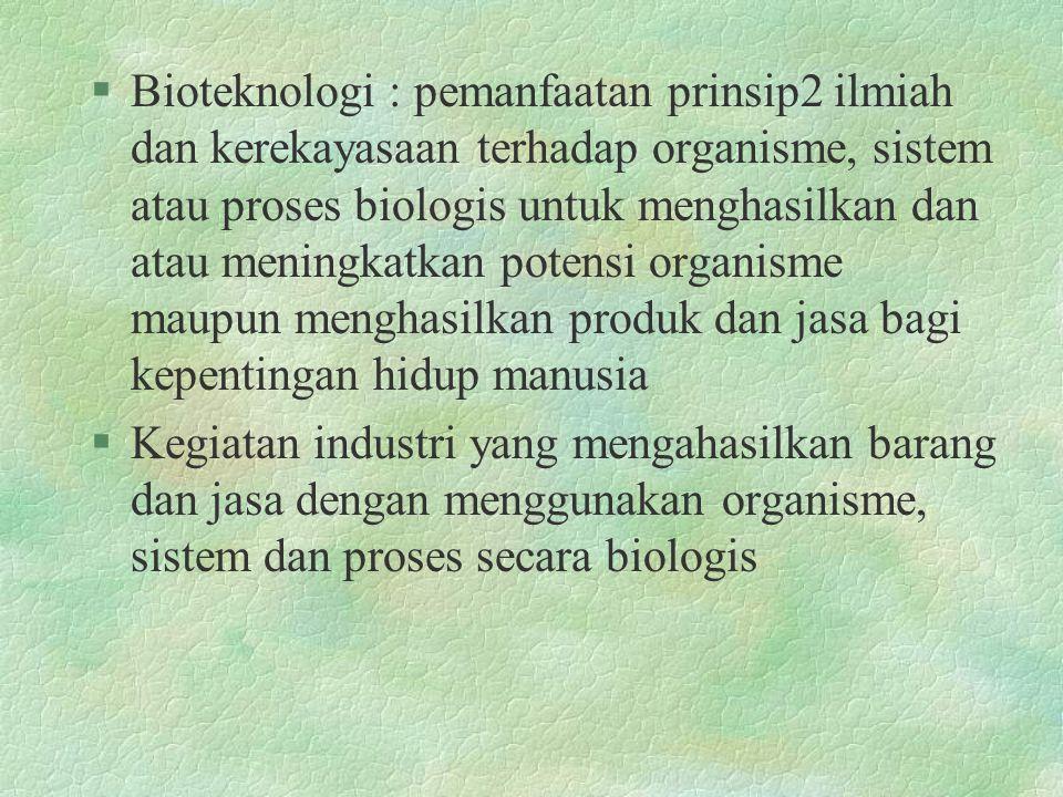 Bioteknologi : pemanfaatan prinsip2 ilmiah dan kerekayasaan terhadap organisme, sistem atau proses biologis untuk menghasilkan dan atau meningkatkan potensi organisme maupun menghasilkan produk dan jasa bagi kepentingan hidup manusia