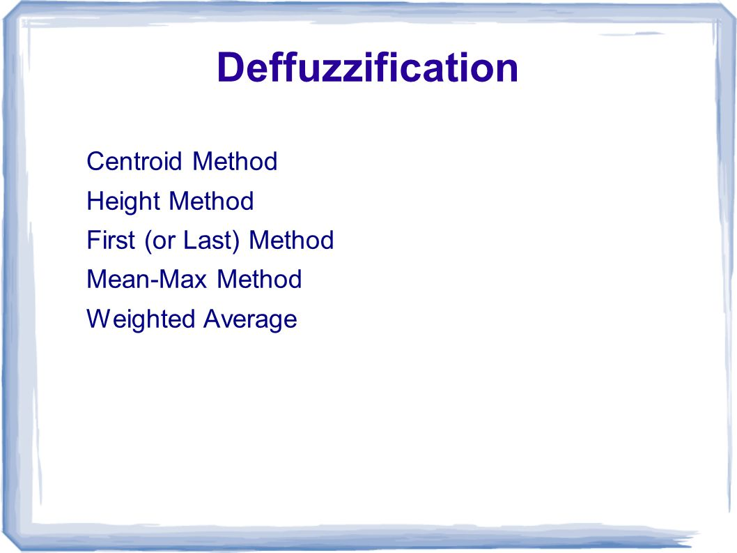 Deffuzzification Centroid Method Height Method First (or Last) Method Mean-Max Method Weighted Average