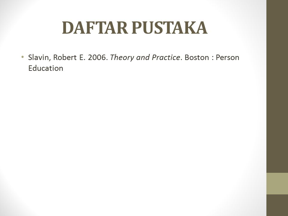 DAFTAR PUSTAKA Slavin, Robert E. 2006. Theory and Practice. Boston : Person Education