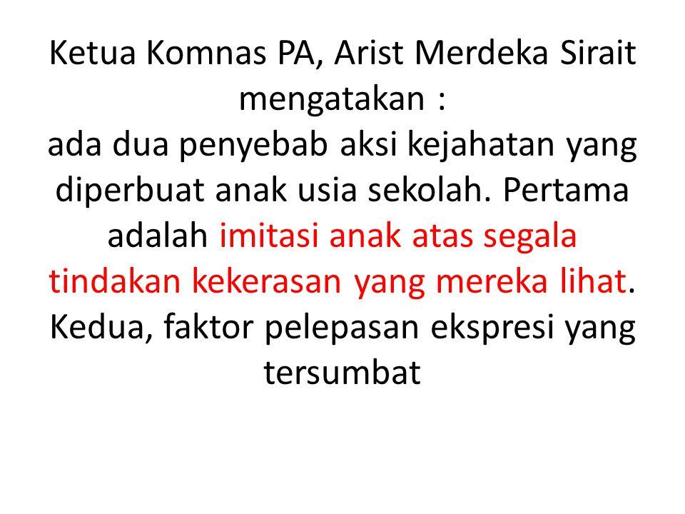 Ketua Komnas PA, Arist Merdeka Sirait mengatakan : ada dua penyebab aksi kejahatan yang diperbuat anak usia sekolah.