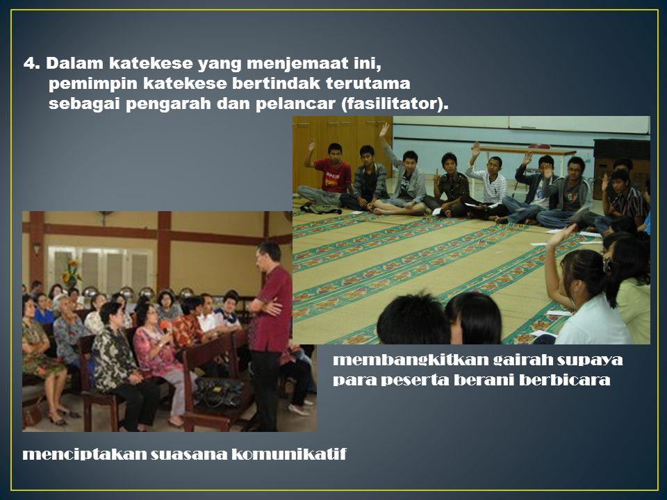 4. Dalam katekese yang menjemaat ini, pemimpin katekese bertindak terutama sebagai pengarah dan pelancar (fasilitator).