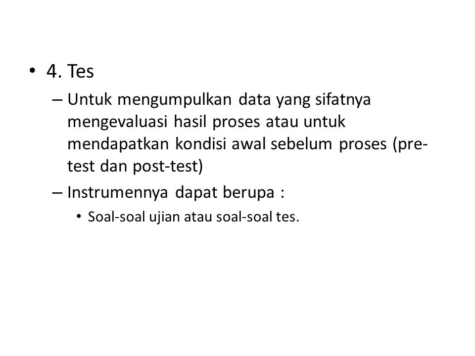4. Tes Untuk mengumpulkan data yang sifatnya mengevaluasi hasil proses atau untuk mendapatkan kondisi awal sebelum proses (pre-test dan post-test)