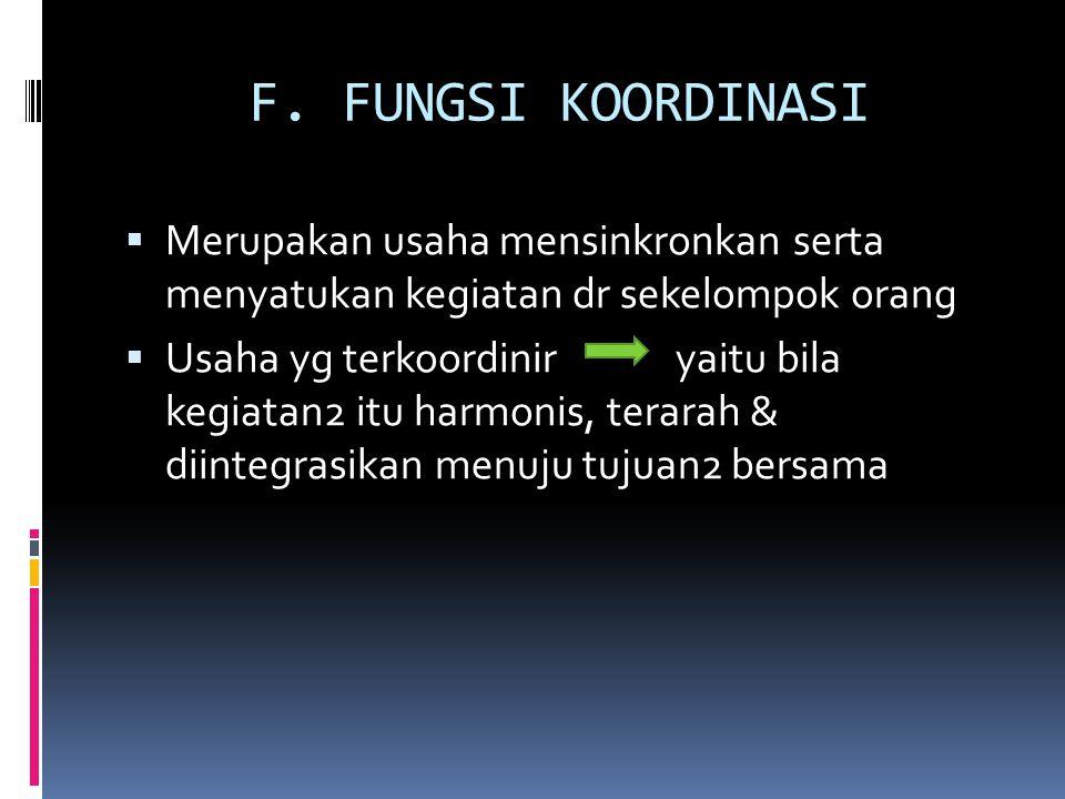 F. FUNGSI KOORDINASI Merupakan usaha mensinkronkan serta menyatukan kegiatan dr sekelompok orang.