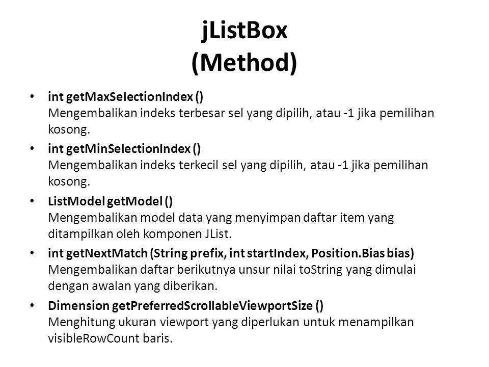 jListBox (Method) int getMaxSelectionIndex () Mengembalikan indeks terbesar sel yang dipilih, atau -1 jika pemilihan kosong.