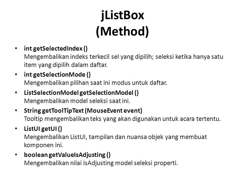 jListBox (Method) int getSelectedIndex () Mengembalikan indeks terkecil sel yang dipilih; seleksi ketika hanya satu item yang dipilih dalam daftar.