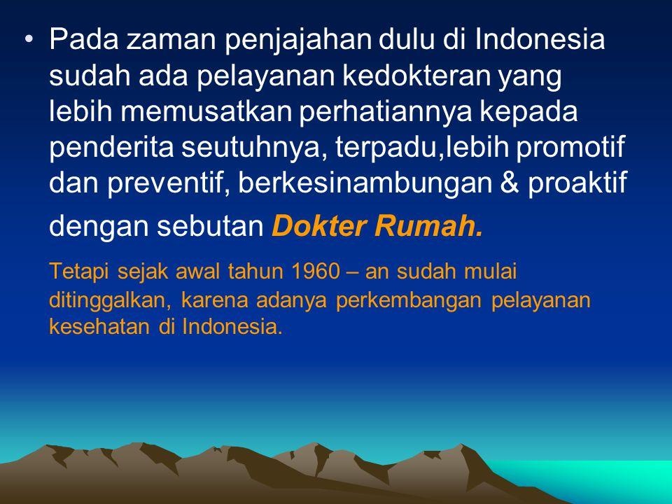 Pada zaman penjajahan dulu di Indonesia sudah ada pelayanan kedokteran yang lebih memusatkan perhatiannya kepada penderita seutuhnya, terpadu,lebih promotif dan preventif, berkesinambungan & proaktif