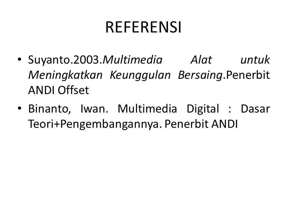 REFERENSI Suyanto.2003.Multimedia Alat untuk Meningkatkan Keunggulan Bersaing.Penerbit ANDI Offset.