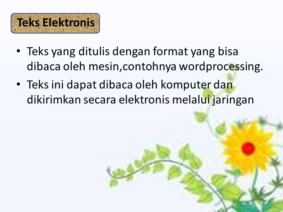 Teks Elektronis Teks yang ditulis dengan format yang bisa dibaca oleh mesin,contohnya wordprocessing.