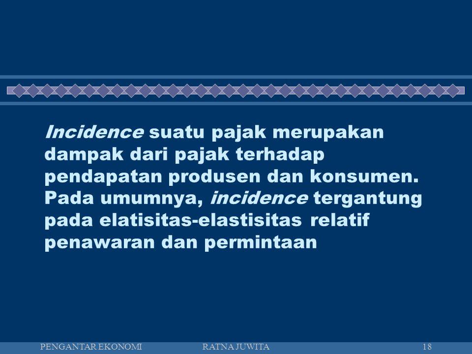 Incidence suatu pajak merupakan dampak dari pajak terhadap pendapatan produsen dan konsumen. Pada umumnya, incidence tergantung pada elatisitas-elastisitas relatif penawaran dan permintaan