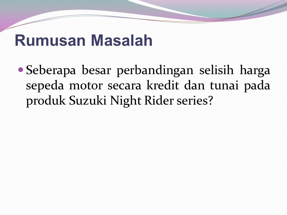 Rumusan Masalah Seberapa besar perbandingan selisih harga sepeda motor secara kredit dan tunai pada produk Suzuki Night Rider series