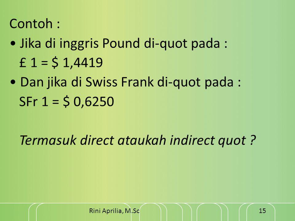 Contoh : • Jika di inggris Pound di-quot pada : £ 1 = $ 1,4419 • Dan jika di Swiss Frank di-quot pada : SFr 1 = $ 0,6250 Termasuk direct ataukah indirect quot