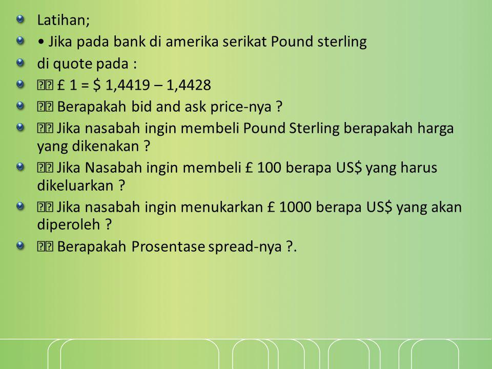 Latihan; • Jika pada bank di amerika serikat Pound sterling. di quote pada :  £ 1 = $ 1,4419 – 1,4428.