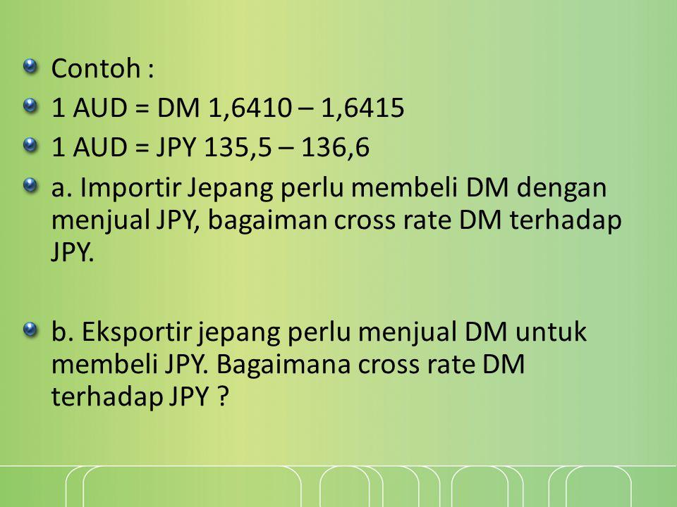 Contoh : 1 AUD = DM 1,6410 – 1,6415. 1 AUD = JPY 135,5 – 136,6.