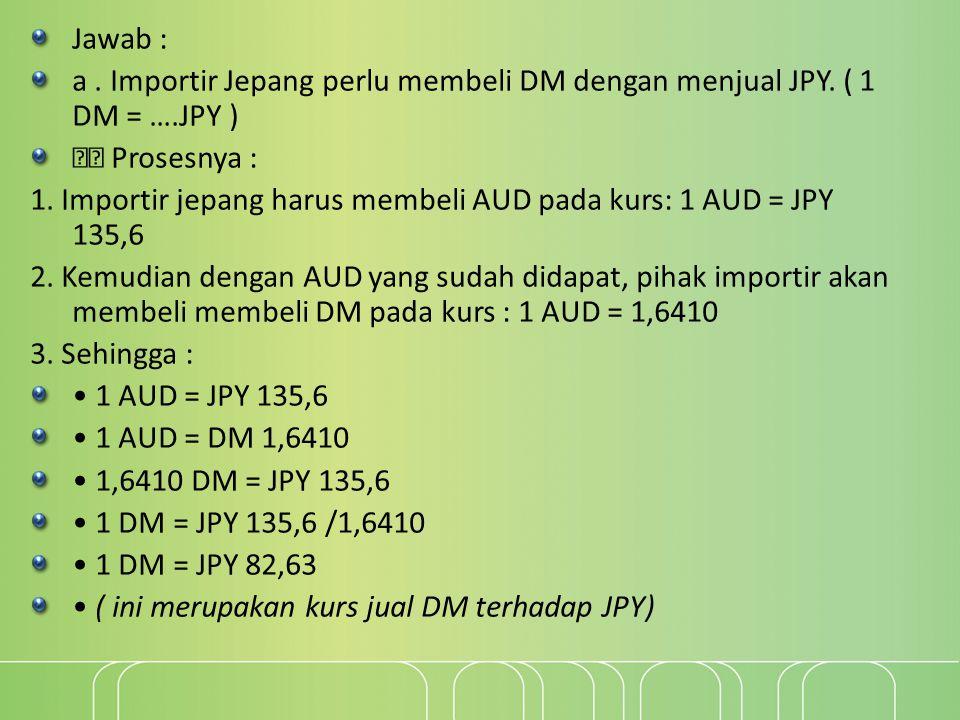 Jawab : a . Importir Jepang perlu membeli DM dengan menjual JPY. ( 1 DM = ….JPY )  Prosesnya :