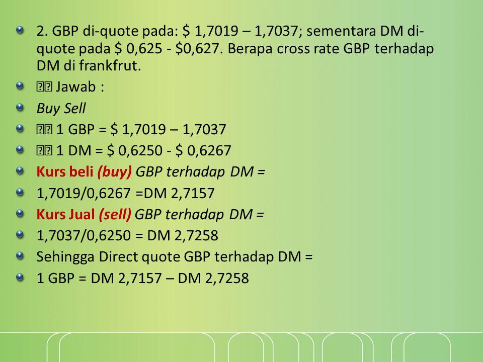 2. GBP di-quote pada: $ 1,7019 – 1,7037; sementara DM di-quote pada $ 0,625 - $0,627. Berapa cross rate GBP terhadap DM di frankfrut.
