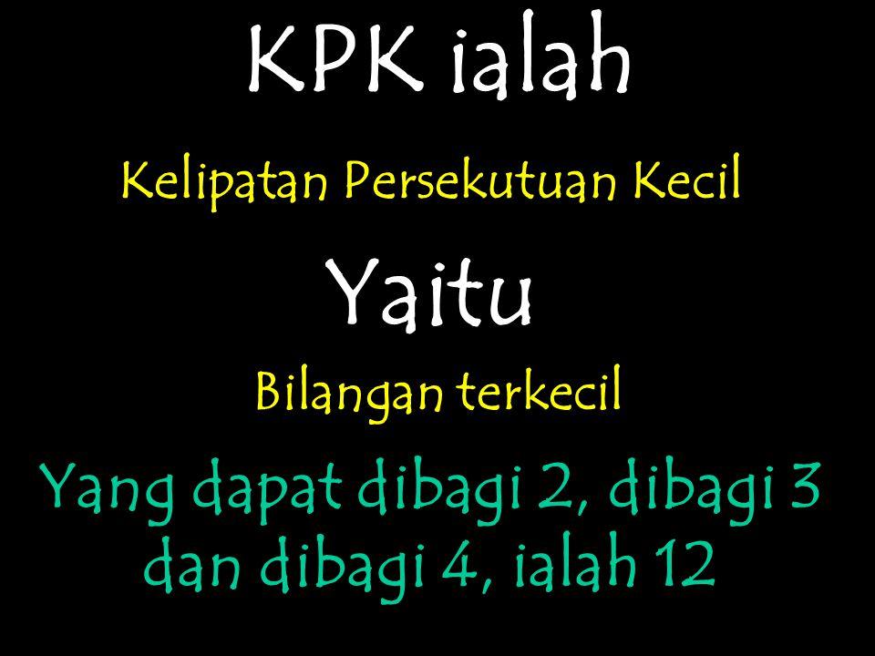 KPK ialah Yaitu Yang dapat dibagi 2, dibagi 3 dan dibagi 4, ialah 12