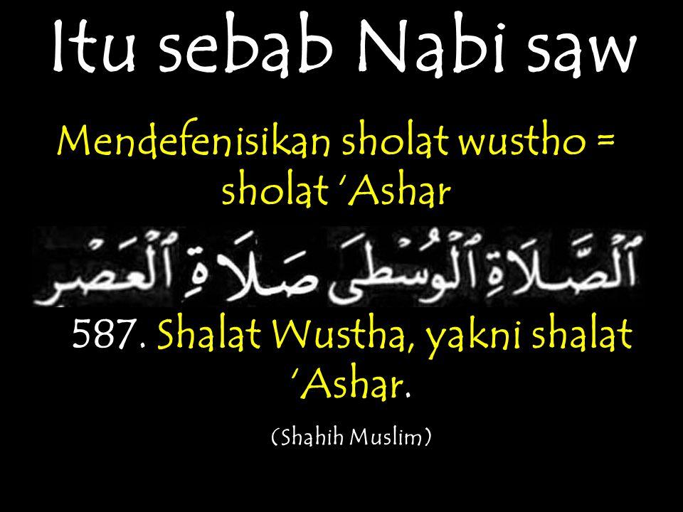 Itu sebab Nabi saw Mendefenisikan sholat wustho = sholat 'Ashar