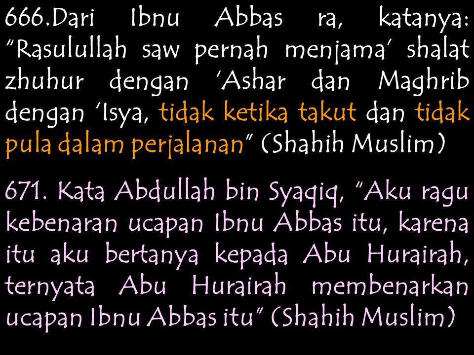 666.Dari Ibnu Abbas ra, katanya: Rasulullah saw pernah menjama' shalat zhuhur dengan 'Ashar dan Maghrib dengan 'Isya, tidak ketika takut dan tidak pula dalam perjalanan (Shahih Muslim)