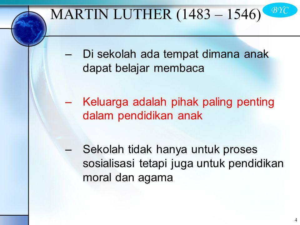 MARTIN LUTHER (1483 – 1546) Di sekolah ada tempat dimana anak dapat belajar membaca. Keluarga adalah pihak paling penting dalam pendidikan anak.