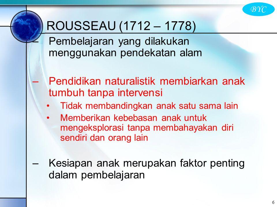 ROUSSEAU (1712 – 1778) Pembelajaran yang dilakukan menggunakan pendekatan alam. Pendidikan naturalistik membiarkan anak tumbuh tanpa intervensi.