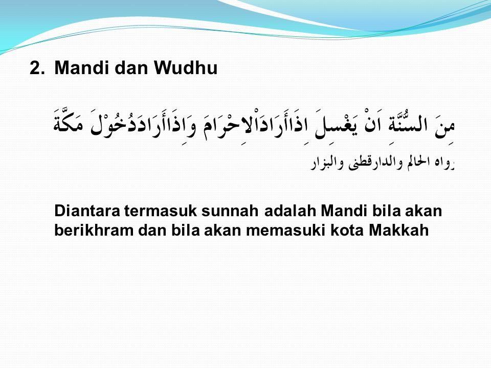 2. Mandi dan Wudhu Diantara termasuk sunnah adalah Mandi bila akan berikhram dan bila akan memasuki kota Makkah.
