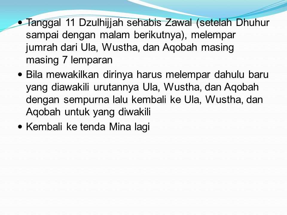 Tanggal 11 Dzulhijjah sehabis Zawal (setelah Dhuhur sampai dengan malam berikutnya), melempar jumrah dari Ula, Wustha, dan Aqobah masing masing 7 lemparan