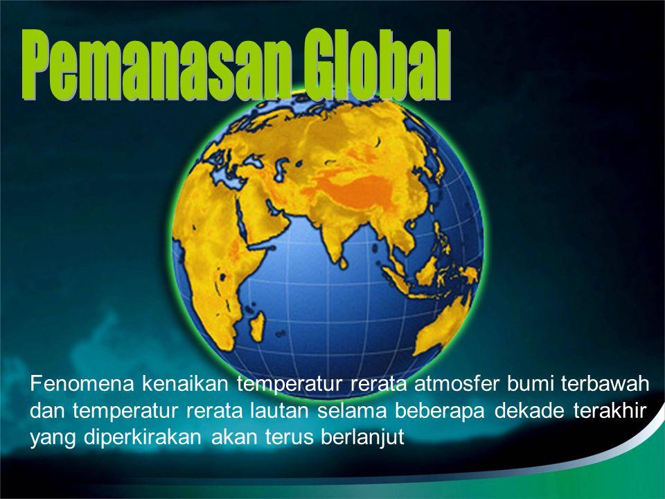 Pemanasan Global Fenomena kenaikan temperatur rerata atmosfer bumi terbawah. dan temperatur rerata lautan selama beberapa dekade terakhir.