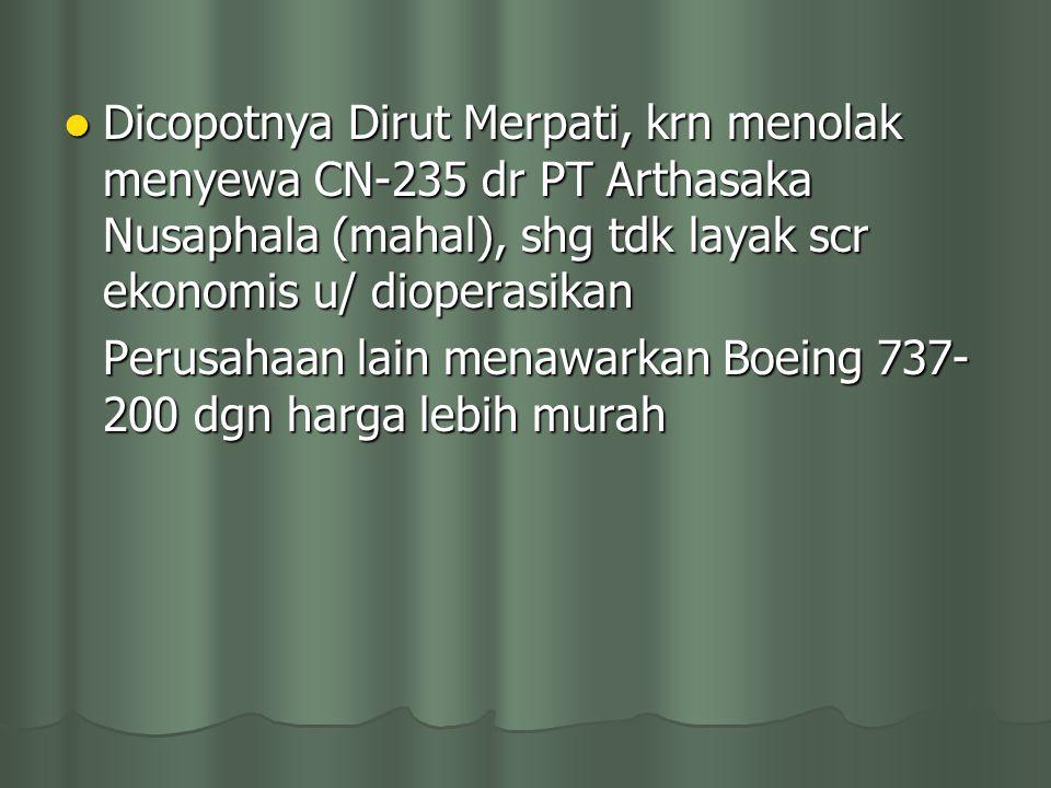 Dicopotnya Dirut Merpati, krn menolak menyewa CN-235 dr PT Arthasaka Nusaphala (mahal), shg tdk layak scr ekonomis u/ dioperasikan